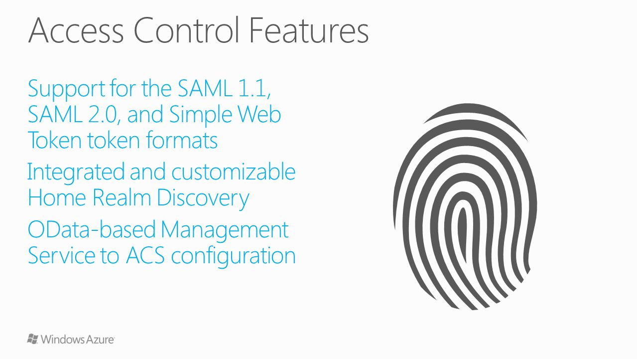 Support for the SAML 1.1, SAML 2.0, and Simple Web Token token formats Integrated and customizable Home Realm Discovery OData-based Management Service to ACS configuration