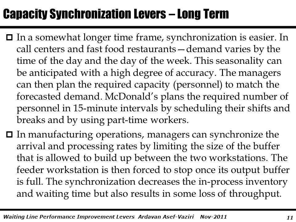 11 Ardavan Asef-Vaziri Nov-2011Waiting Line Performance Improvement Levers In a somewhat longer time frame, synchronization is easier. In call centers