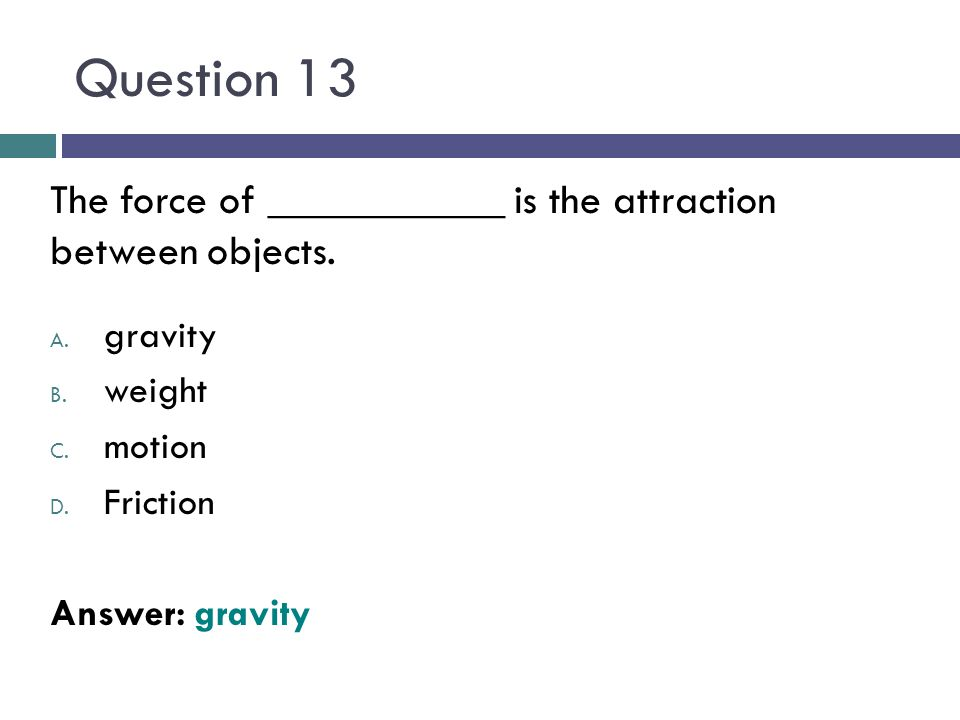 Question 13 The force of ___________ is the attraction between objects. A. gravity B. weight C. motion D. Friction Answer: gravity