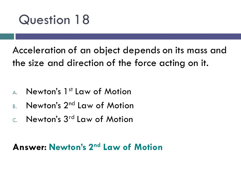 Question 18 Acceleration of an object depends on its mass and the size and direction of the force acting on it. A. Newtons 1 st Law of Motion B. Newto