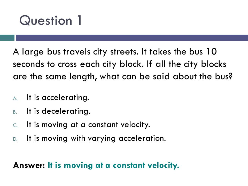 Question 1 A large bus travels city streets. It takes the bus 10 seconds to cross each city block. If all the city blocks are the same length, what ca
