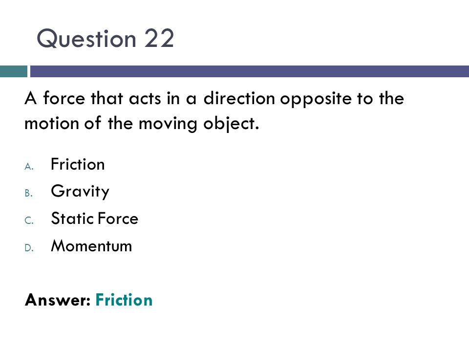 Question 22 A force that acts in a direction opposite to the motion of the moving object. A. Friction B. Gravity C. Static Force D. Momentum Answer: F