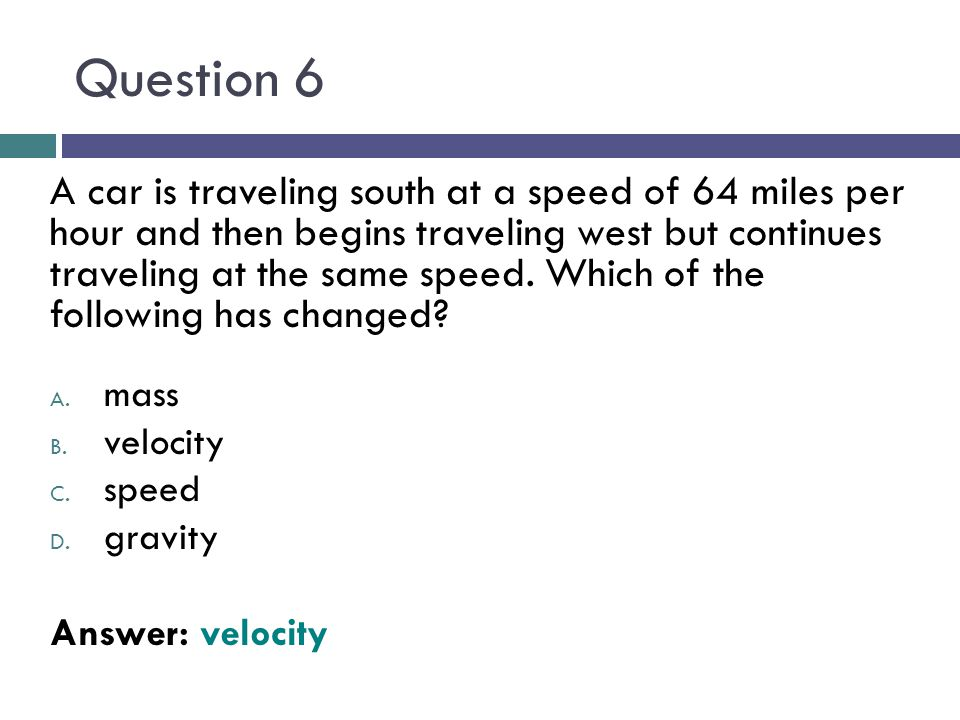 Question 6 A car is traveling south at a speed of 64 miles per hour and then begins traveling west but continues traveling at the same speed. Which of