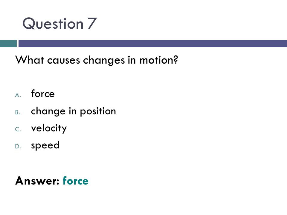 Question 7 What causes changes in motion? A. force B. change in position C. velocity D. speed Answer: force