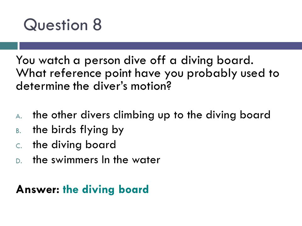 Question 8 You watch a person dive off a diving board. What reference point have you probably used to determine the divers motion? A. the other divers