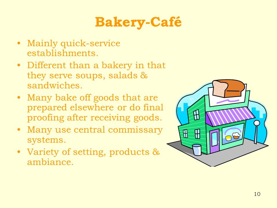 10 Bakery-Café Mainly quick-service establishments. Different than a bakery in that they serve soups, salads & sandwiches. Many bake off goods that ar