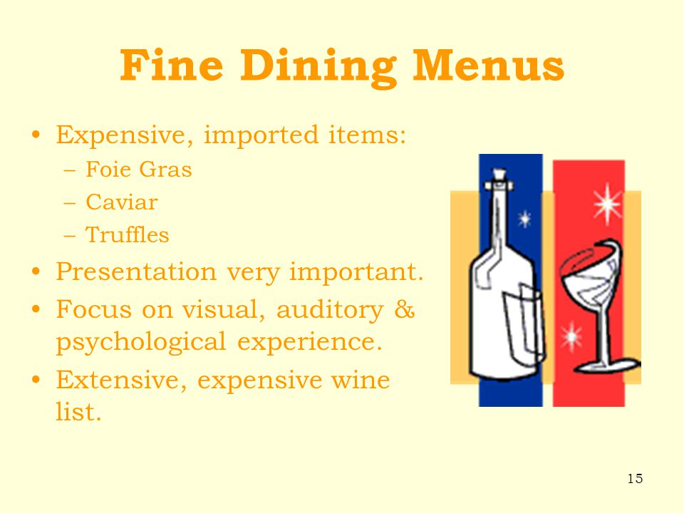 15 Fine Dining Menus Expensive, imported items: –Foie Gras –Caviar –Truffles Presentation very important. Focus on visual, auditory & psychological ex