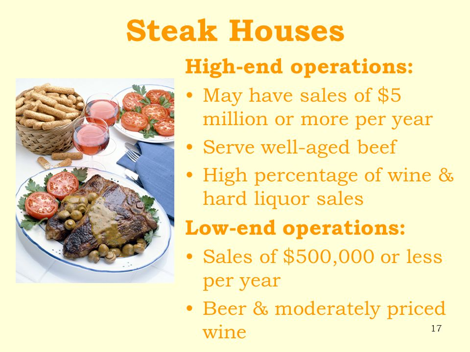 17 Steak Houses High-end operations: May have sales of $5 million or more per year Serve well-aged beef High percentage of wine & hard liquor sales Lo
