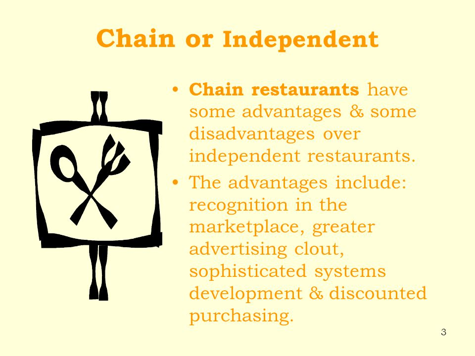 3 Chain or Independent Chain restaurants have some advantages & some disadvantages over independent restaurants. The advantages include: recognition i