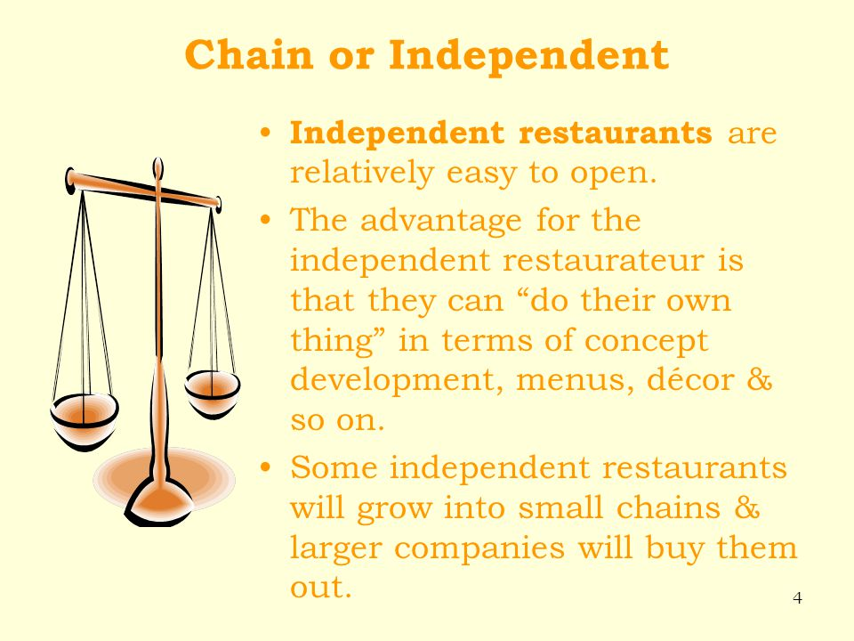 4 Chain or Independent Independent restaurants are relatively easy to open. The advantage for the independent restaurateur is that they can do their o