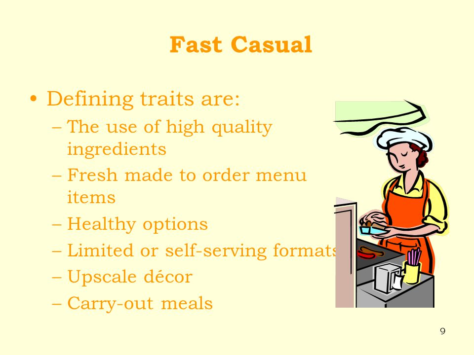 9 Fast Casual Defining traits are: –The use of high quality ingredients –Fresh made to order menu items –Healthy options –Limited or self-serving form