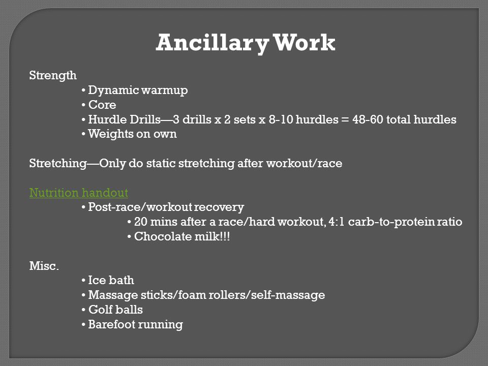 Ancillary Work Strength Dynamic warmup Core Hurdle Drills3 drills x 2 sets x 8-10 hurdles = 48-60 total hurdles Weights on own StretchingOnly do stati