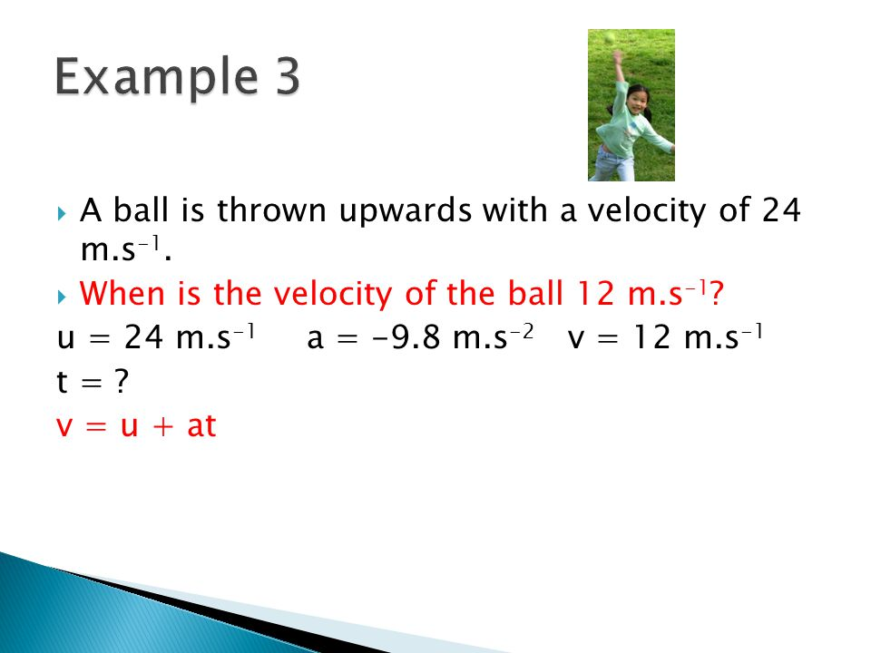 A ball is thrown upwards with a velocity of 24 m.s -1. When is the velocity of the ball 12 m.s -1 ? u = 24 m.s -1 a = -9.8 m.s -2 v = 12 m.s -1 t = ?