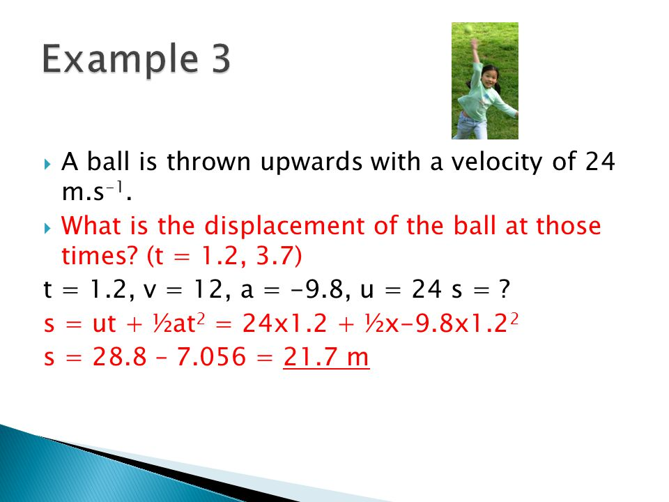 A ball is thrown upwards with a velocity of 24 m.s -1. What is the displacement of the ball at those times? (t = 1.2, 3.7) t = 1.2, v = 12, a = -9.8,
