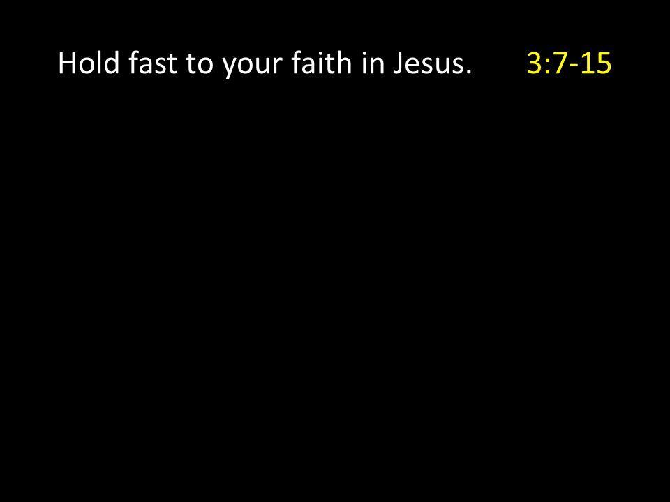 Hold fast to your faith in Jesus.3:7-15