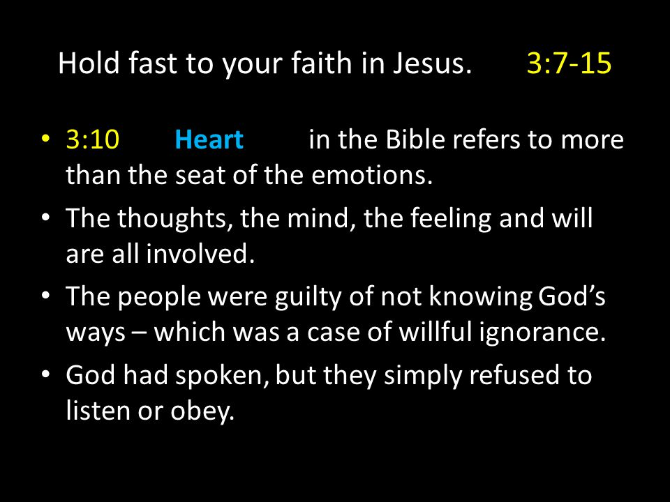 Hold fast to your faith in Jesus.3:7-15 3:10Heart in the Bible refers to more than the seat of the emotions. The thoughts, the mind, the feeling and w