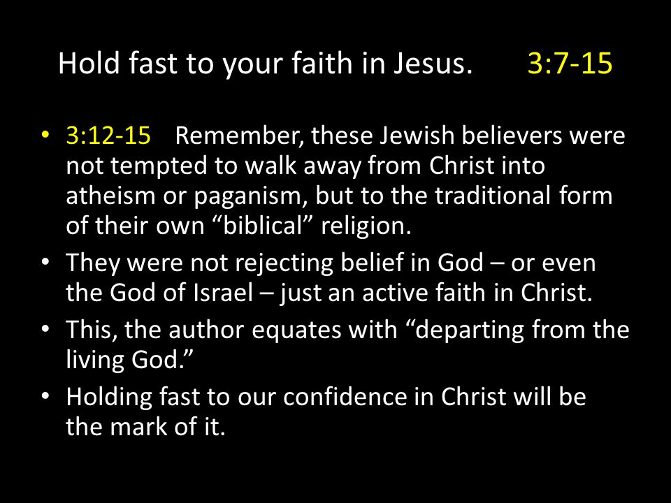 Hold fast to your faith in Jesus.3:7-15 3:12-15Remember, these Jewish believers were not tempted to walk away from Christ into atheism or paganism, bu