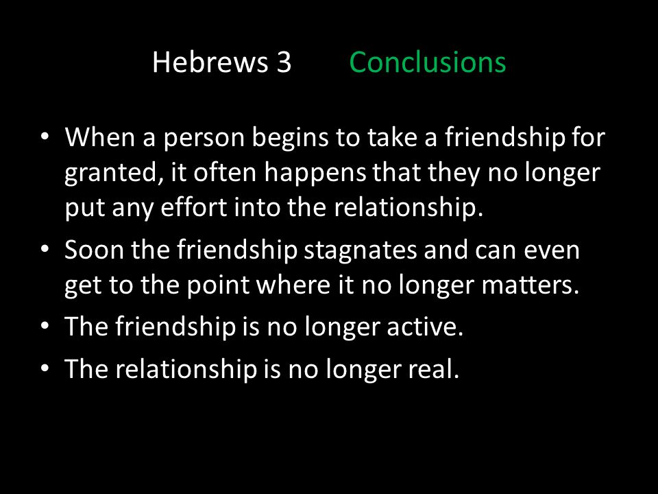 Hebrews 3Conclusions When a person begins to take a friendship for granted, it often happens that they no longer put any effort into the relationship.