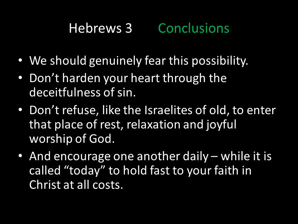 Hebrews 3Conclusions We should genuinely fear this possibility. Dont harden your heart through the deceitfulness of sin. Dont refuse, like the Israeli