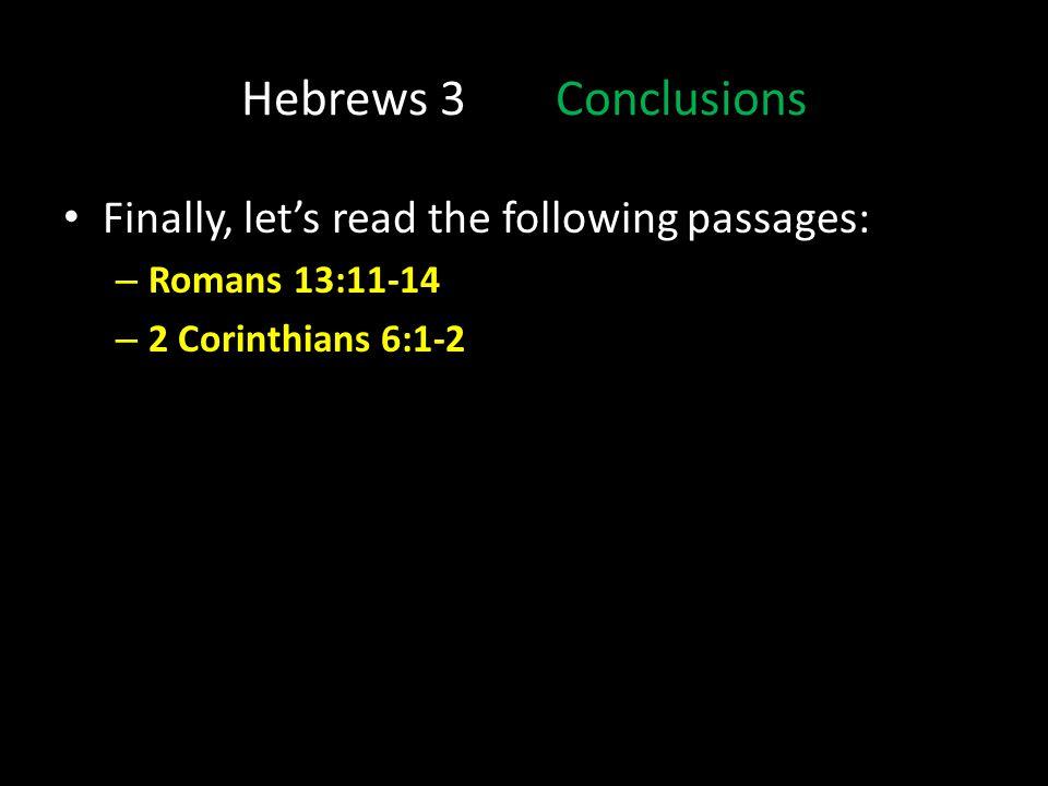 Hebrews 3Conclusions Finally, lets read the following passages: – Romans 13:11-14 – 2 Corinthians 6:1-2