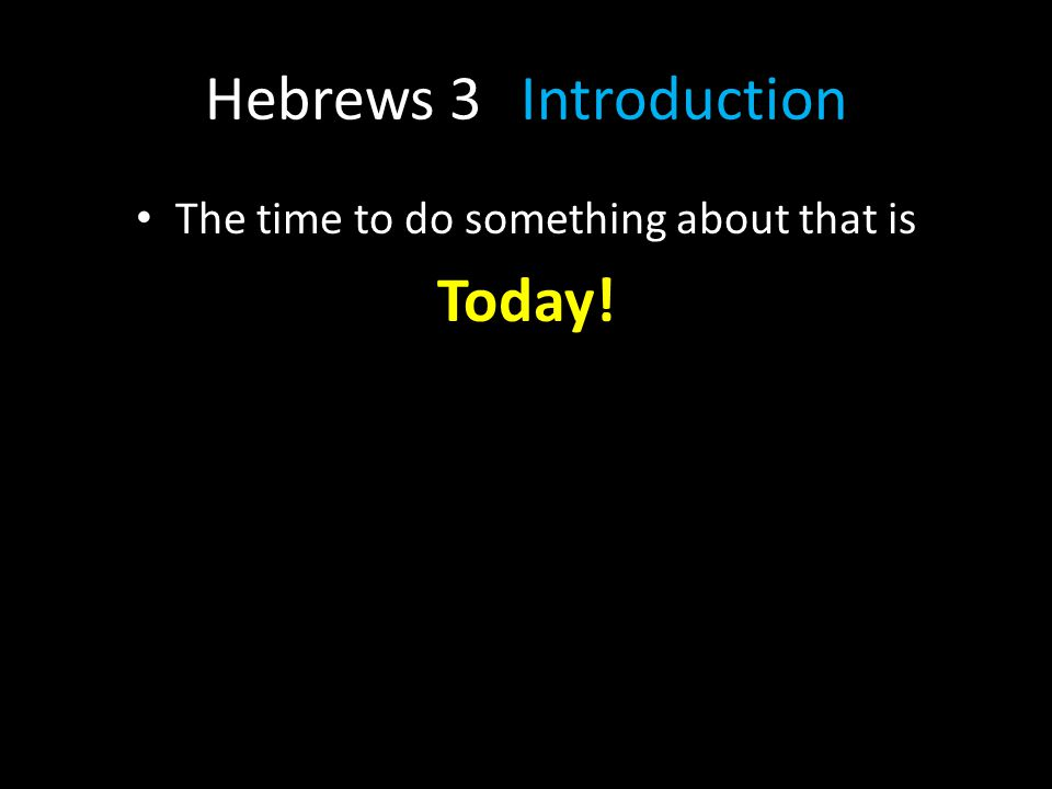 Hebrews 3Introduction The time to do something about that is Today!
