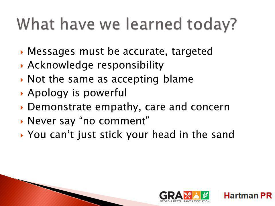 Messages must be accurate, targeted Acknowledge responsibility Not the same as accepting blame Apology is powerful Demonstrate empathy, care and concern Never say no comment You cant just stick your head in the sand