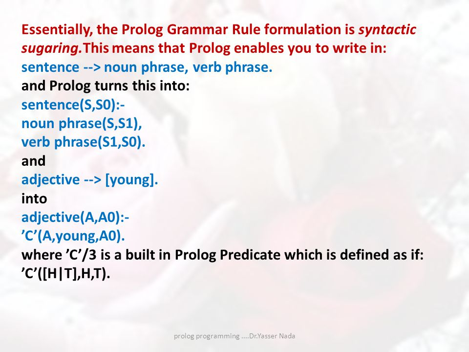 prolog programming....Dr.Yasser Nada Essentially, the Prolog Grammar Rule formulation is syntactic sugaring.This means that Prolog enables you to write in: sentence --> noun phrase, verb phrase.