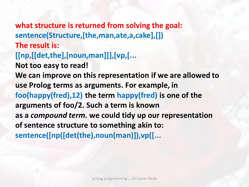 prolog programming....Dr.Yasser Nada what structure is returned from solving the goal: sentence(Structure,[the,man,ate,a,cake],[]) The result is: [[np,[[det,the],[noun,man]]],[vp,[...