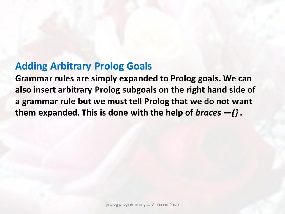 prolog programming....Dr.Yasser Nada Adding Arbitrary Prolog Goals Grammar rules are simply expanded to Prolog goals.