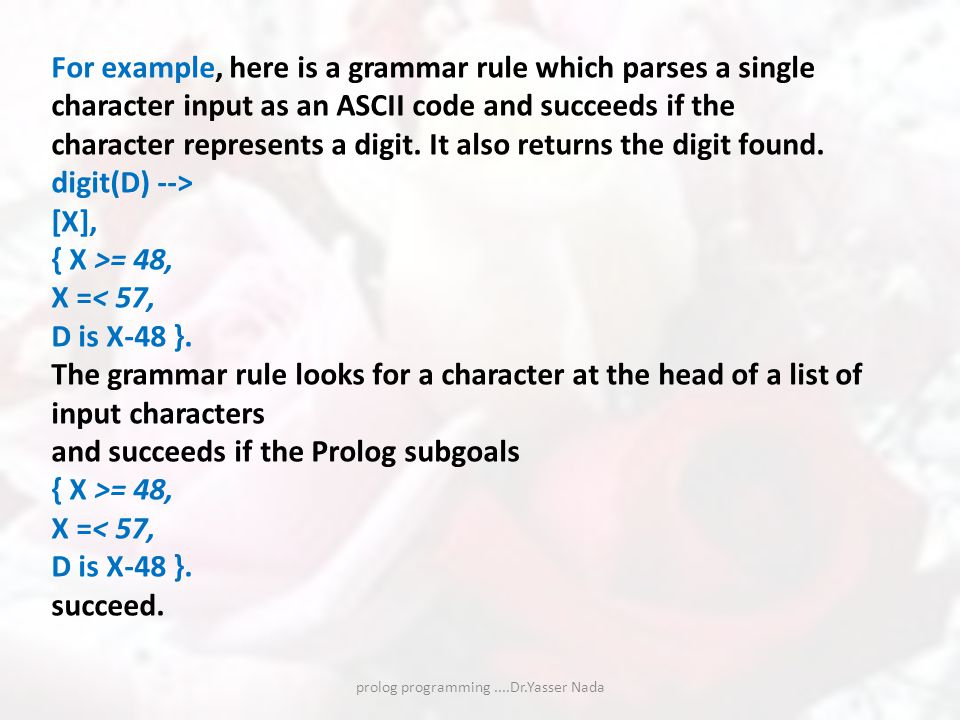 prolog programming....Dr.Yasser Nada For example, here is a grammar rule which parses a single character input as an ASCII code and succeeds if the character represents a digit.