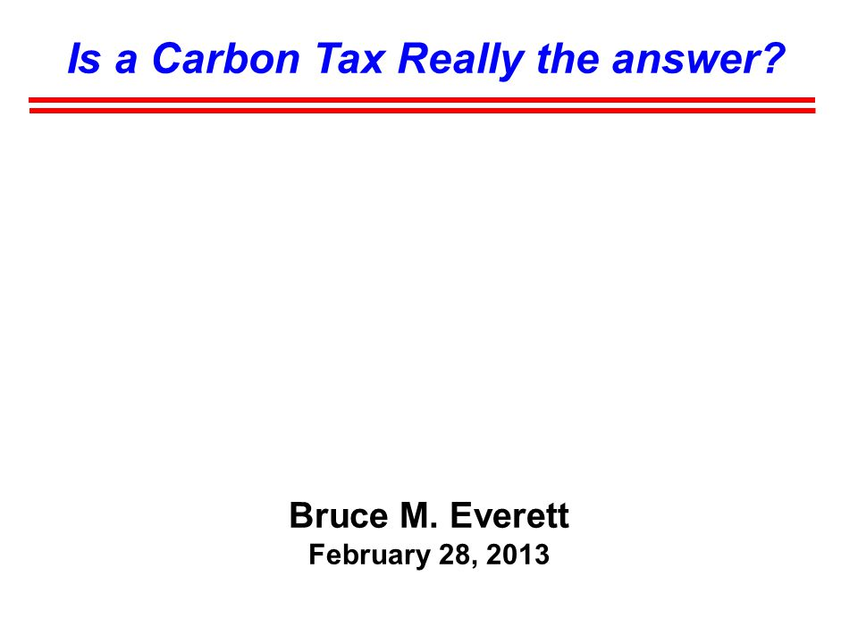 Is a Carbon Tax Really the answer Bruce M. Everett February 28, 2013