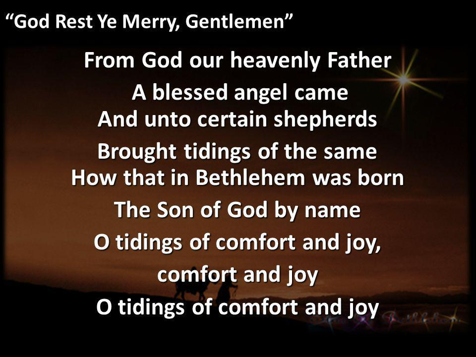 God Rest Ye Merry, Gentlemen From God our heavenly Father A blessed angel came And unto certain shepherds A blessed angel came And unto certain shepherds Brought tidings of the same How that in Bethlehem was born The Son of God by name O tidings of comfort and joy, comfort and joy O tidings of comfort and joy