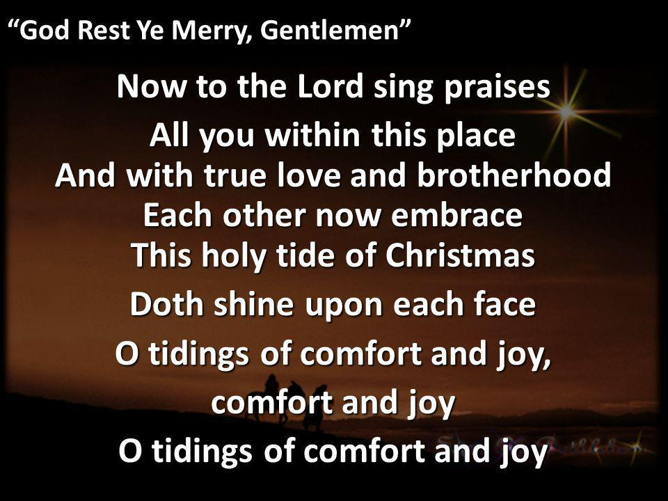 God Rest Ye Merry, Gentlemen Now to the Lord sing praises All you within this place And with true love and brotherhood Each other now embrace This holy tide of Christmas Doth shine upon each face O tidings of comfort and joy, comfort and joy O tidings of comfort and joy