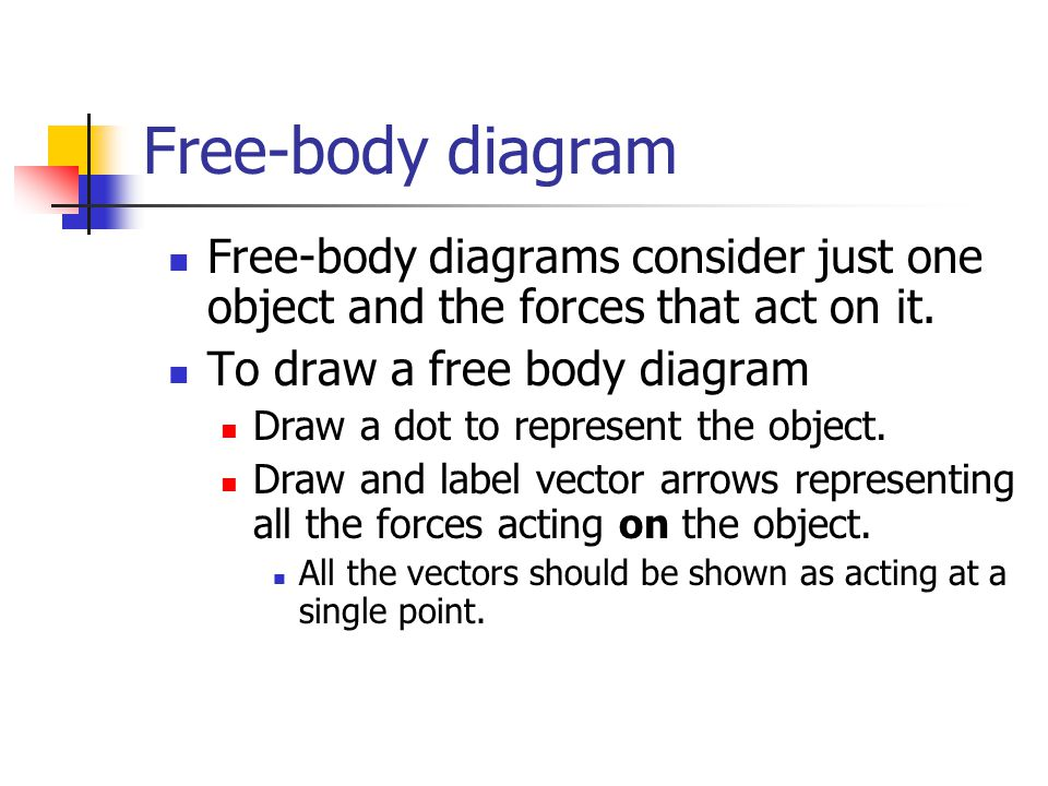 Free-body diagram Free-body diagrams consider just one object and the forces that act on it.