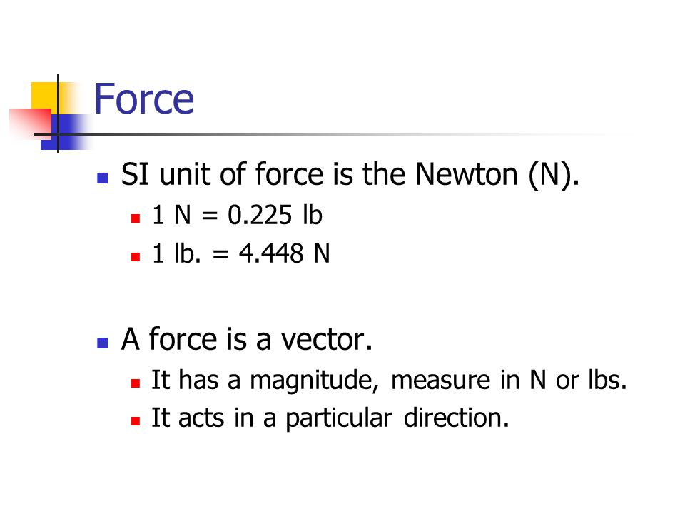 Force SI unit of force is the Newton (N).1 N = 0.225 lb 1 lb.