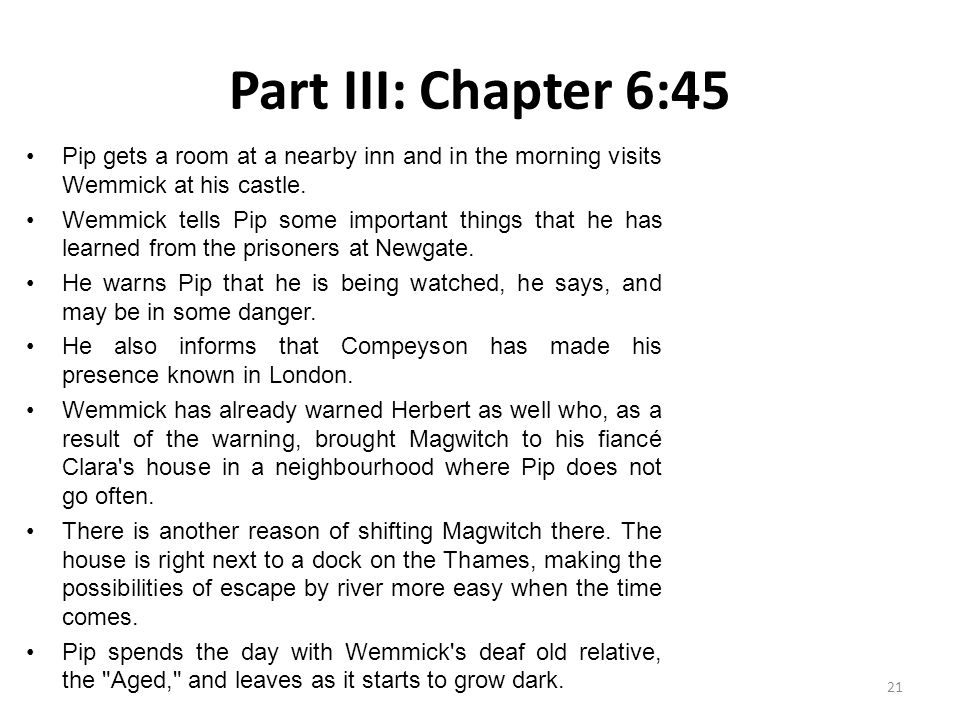Part III: Chapter 6:45 Pip gets a room at a nearby inn and in the morning visits Wemmick at his castle. Wemmick tells Pip some important things that h
