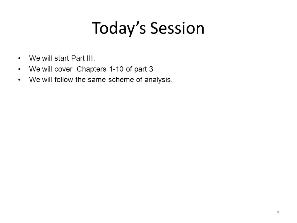 Todays Session We will start Part III. We will cover Chapters 1-10 of part 3 We will follow the same scheme of analysis. 3