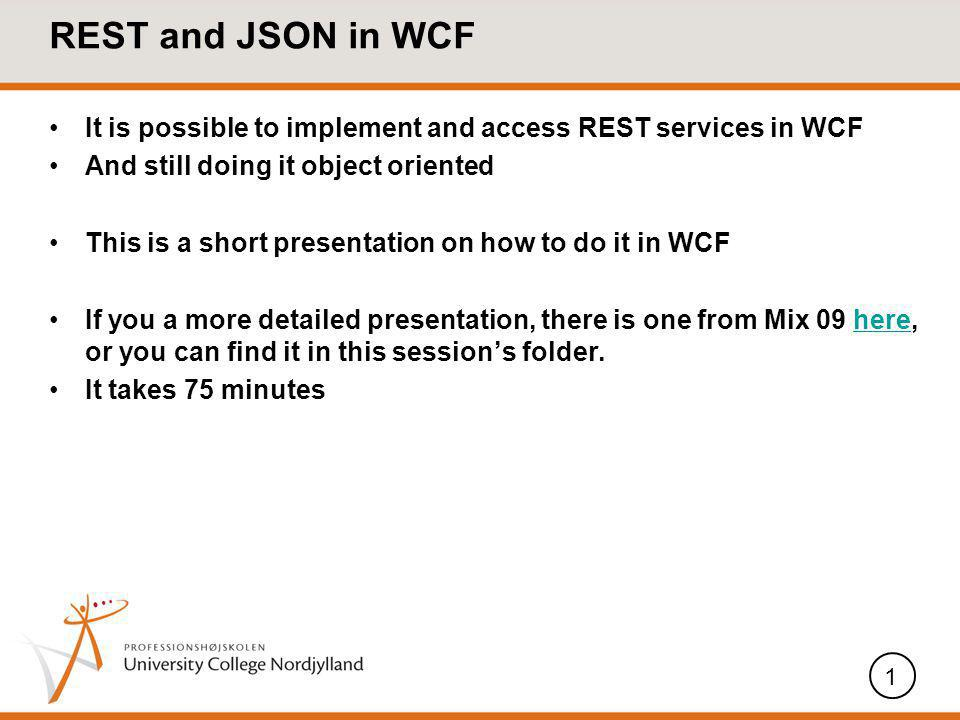 REST and JSON in WCF It is possible to implement and access REST services in WCF And still doing it object oriented This is a short presentation on how to do it in WCF If you a more detailed presentation, there is one from Mix 09 here, or you can find it in this sessions folder.here It takes 75 minutes 1