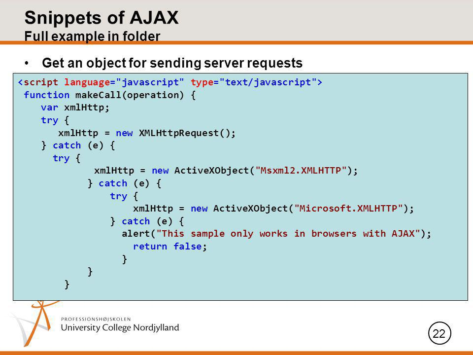 Snippets of AJAX Full example in folder Get an object for sending server requests 22 function makeCall(operation) { var xmlHttp; try { xmlHttp = new XMLHttpRequest(); } catch (e) { try { xmlHttp = new ActiveXObject( Msxml2.XMLHTTP ); } catch (e) { try { xmlHttp = new ActiveXObject( Microsoft.XMLHTTP ); } catch (e) { alert( This sample only works in browsers with AJAX ); return false; }