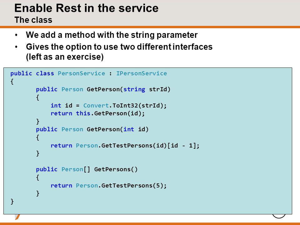 Enable Rest in the service The class We add a method with the string parameter Gives the option to use two different interfaces (left as an exercise) 7 public class PersonService : IPersonService { public Person GetPerson(string strId) { int id = Convert.ToInt32(strId); return this.GetPerson(id); } public Person GetPerson(int id) { return Person.GetTestPersons(id)[id - 1]; } public Person[] GetPersons() { return Person.GetTestPersons(5); }