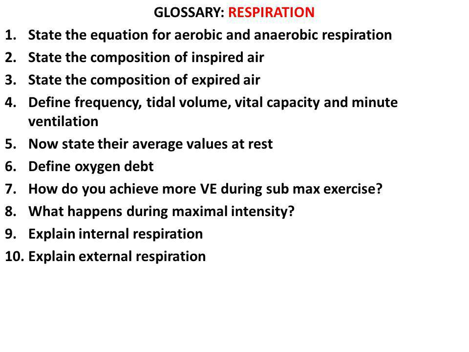GLOSSARY: RESPIRATION 1.State the equation for aerobic and anaerobic respiration 2.State the composition of inspired air 3.State the composition of ex