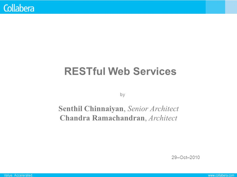 RESTful Web Services 29–Oct–2010 by Senthil Chinnaiyan, Senior Architect Chandra Ramachandran, Architect