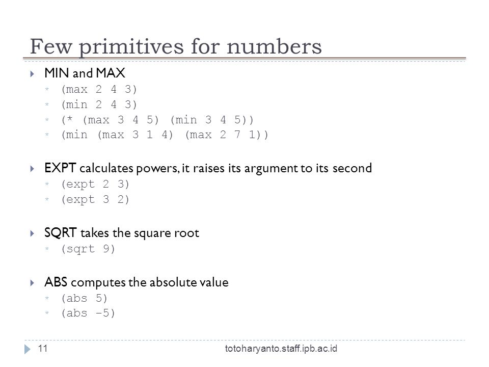 Few primitives for numbers totoharyanto.staff.ipb.ac.id11 MIN and MAX * (max 2 4 3) * (min 2 4 3) * (* (max 3 4 5) (min 3 4 5)) * (min (max 3 1 4) (max 2 7 1)) EXPT calculates powers, it raises its argument to its second * (expt 2 3) * (expt 3 2) SQRT takes the square root * (sqrt 9) ABS computes the absolute value * (abs 5) * (abs -5)