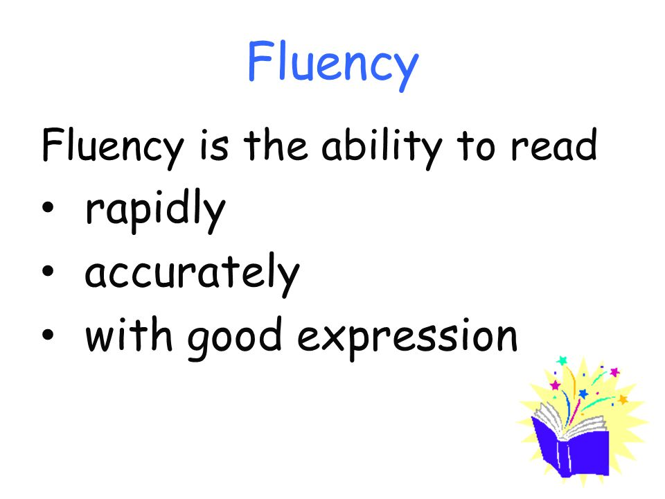Fluency Fluency is the ability to read rapidly accurately with good expression