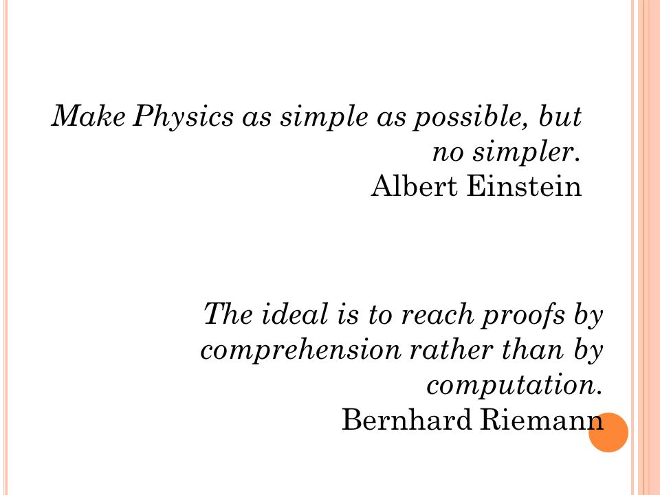Make Physics as simple as possible, but no simpler. Albert Einstein The ideal is to reach proofs by comprehension rather than by computation. Bernhard