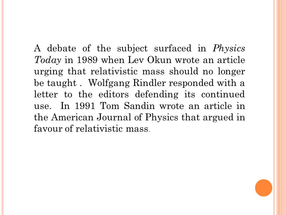 A debate of the subject surfaced in Physics Today in 1989 when Lev Okun wrote an article urging that relativistic mass should no longer be taught.