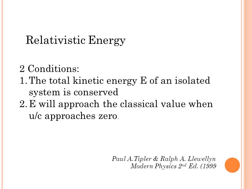 Relativistic Energy 2 Conditions: 1.The total kinetic energy E of an isolated system is conserved 2.E will approach the classical value when u/c approaches zero.