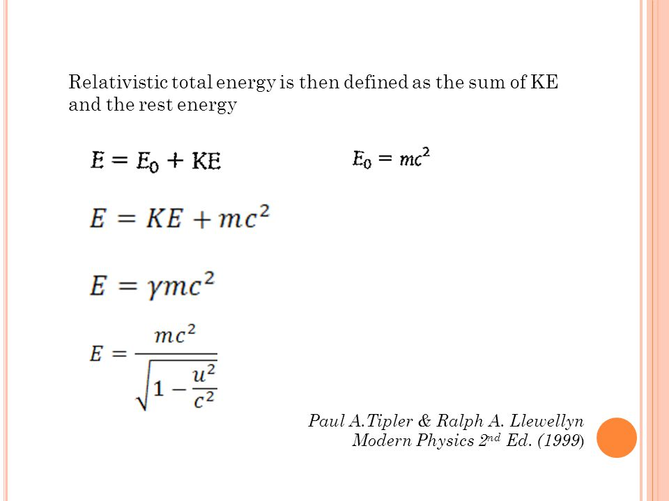 Relativistic total energy is then defined as the sum of KE and the rest energy Paul A.Tipler & Ralph A. Llewellyn Modern Physics 2 nd Ed. (1999 )