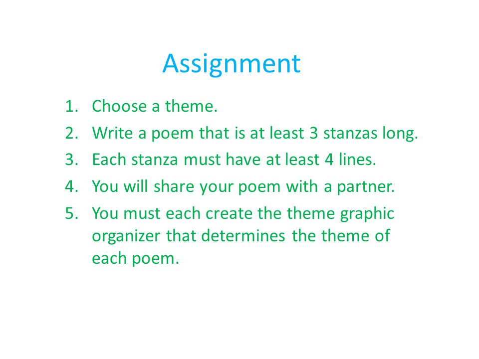Assignment 1.Choose a theme. 2.Write a poem that is at least 3 stanzas long. 3.Each stanza must have at least 4 lines. 4.You will share your poem with