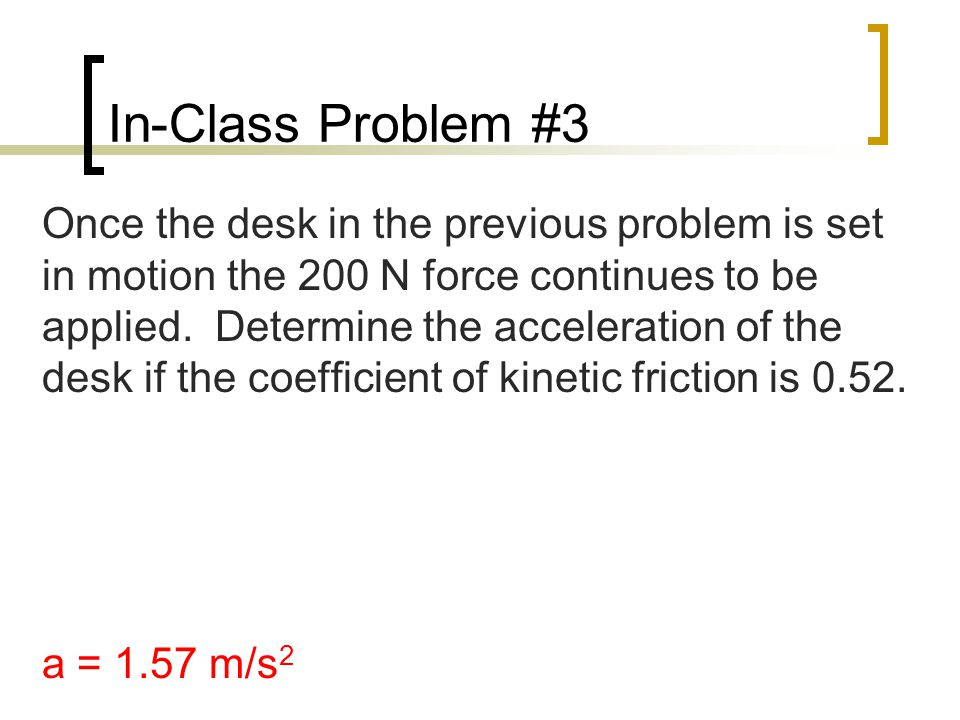 In-Class Problem #3 Once the desk in the previous problem is set in motion the 200 N force continues to be applied.